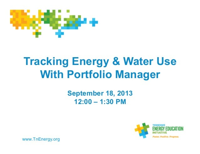 Tracking Energy & Water Use With Portfolio Manager September 18, 2013 12:00 – 1:30 PM	    www.TnEnergy.org