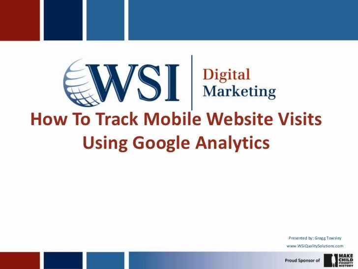 How To Track Mobile Website Visits Using Google Analytics<br />Presented by: Gregg Towsley<br />www.WSIQualitySolutions.co...