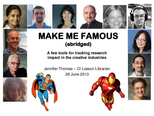 MAKE ME FAMOUS (abridged) A few tools for tracking research impact in the creative industries Jennifer Thomas – CI Liaison...