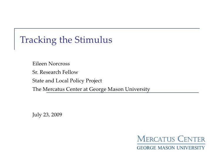 Tracking the Stimulus Eileen Norcross Sr. Research Fellow  State and Local Policy Project The Mercatus Center at George Ma...