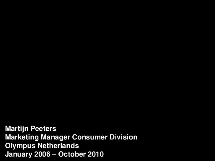 Martijn Peeters<br />Marketing Manager Consumer Division<br />Olympus Netherlands<br />January 2006 – October 2010<br />