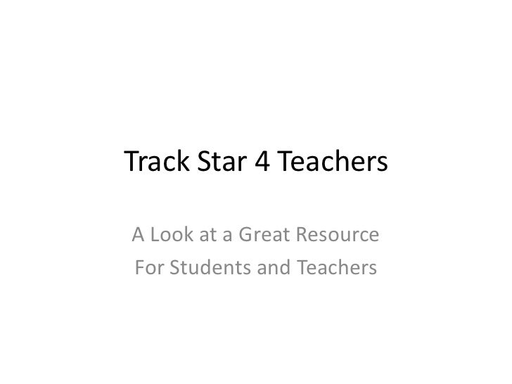 Track Star 4 Teachers<br />A Look at a Great Resource<br />For Students and Teachers<br />