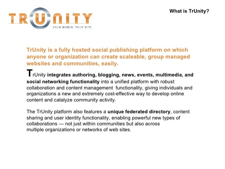 What is TrUnity? TrUnity   is a fully hosted social publishing platform on which anyone or organization can create scaleab...