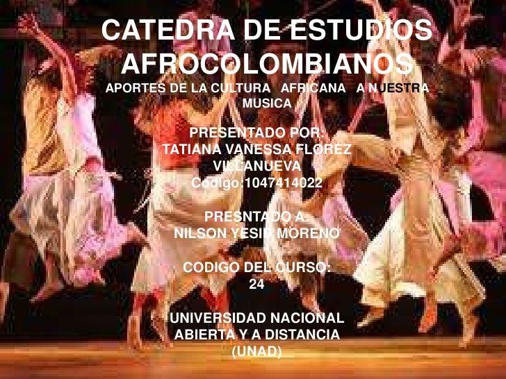 CATEDRA DE ESTUDIOS AFROCOLOMBIANOSAPORTES DE LA CULTURA AFRICANA A NUESTRA                  MUSICA          PRESENTADO PO...