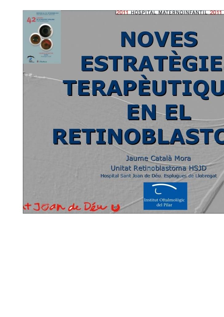 NOVES  ESTRATÈGIES TERAPÈUTIQUES     EN ELRETINOBLASTOMA           Jaume Català Mora       Unitat Retinoblastoma HSJD   Ho...
