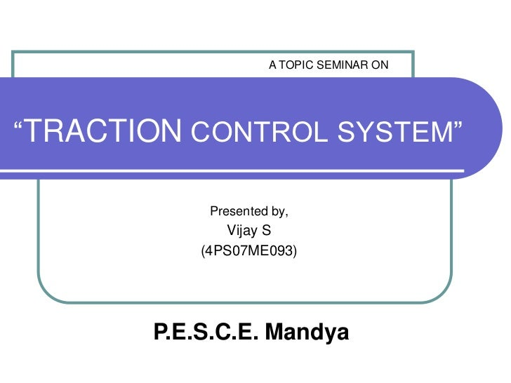 """A TOPIC SEMINAR ON<br />""""TRACTION CONTROL SYSTEM""""<br />Presented by,<br />Vijay S<br />(4PS07ME093)<br />P.E.S.C.E. Mandya..."""