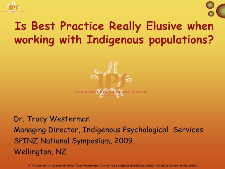 Is Best Practice Really Elusive whenworking with Indigenous populations?Dr. Tracy WestermanManaging Director, Indigenous P...