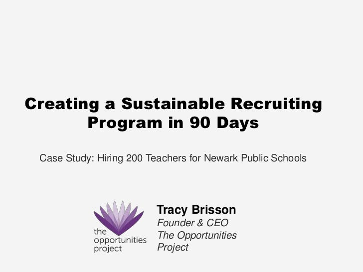 Creating a Sustainable Recruiting       Program in 90 Days Case Study: Hiring 200 Teachers for Newark Public Schools      ...