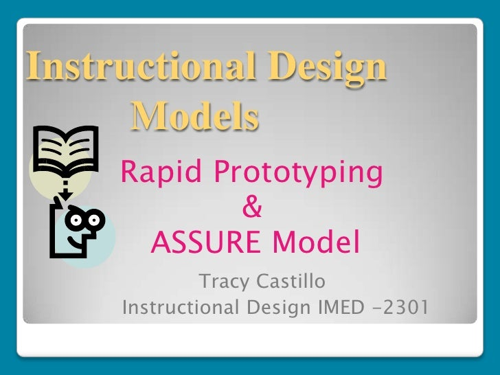 Instructional Design      Models     Rapid Prototyping             &       ASSURE Model              Tracy Castillo     In...
