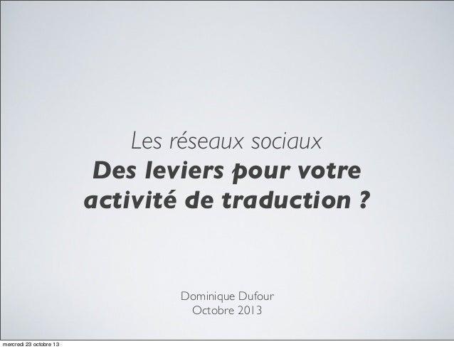 Les réseaux sociaux Des leviers pour votre activité de traduction ?  Dominique Dufour Octobre 2013 mercredi 23 octobre 13