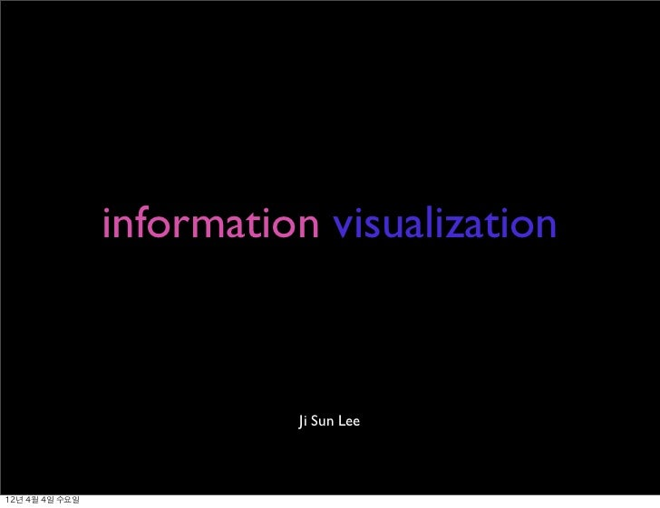 information visualization                             Ji Sun Lee12년 4월 4일 수요일