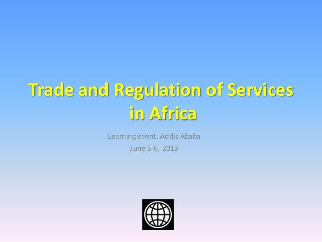 Learning event, Addis AbabaJune 5-6, 2013Trade and Regulation of Servicesin Africa