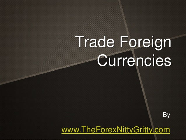 By www.TheForexNittyGritty.com Trade Foreign Currencies