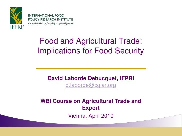 Food and Agricultural Trade: Implications for Food Security     David Laborde Debucquet, IFPRI         d.laborde@cgiar.org...