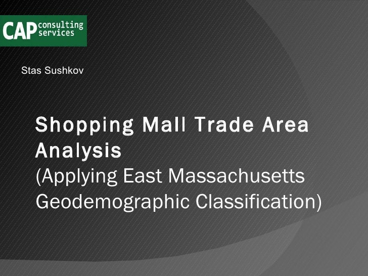 Stas Sushkov Shopping Mall Trade Area Analysis   (Applying East Massachusetts Geodemographic Classification)