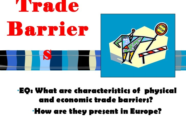 economic barriers to trade Economic integration whereby countries remove barriers to trade and the movement of labor among members, set a common trade policy against nonmembers, and coordinate their economic policies is called a(n) ______.