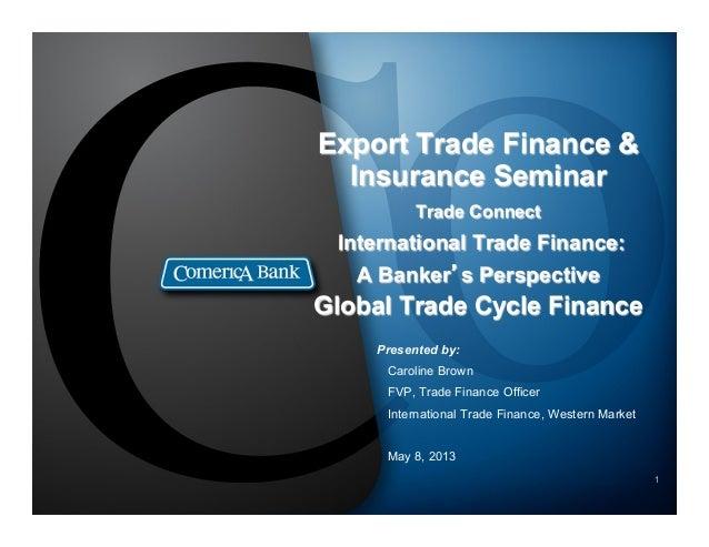 1Export Trade Finance &Insurance SeminarTrade ConnectInternational Trade Finance:A Banker's PerspectiveGlobal Trade Cycle ...