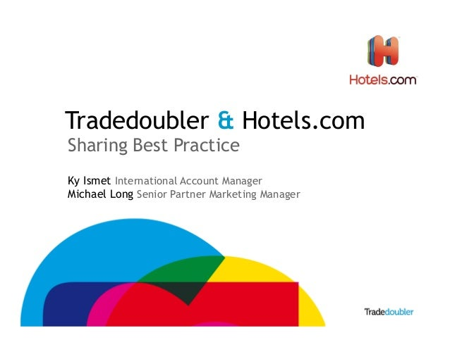 Tradedoubler & Hotels.com Sharing Best Practice Ky Ismet International Account Manager Michael Long Senior Partner Marketi...