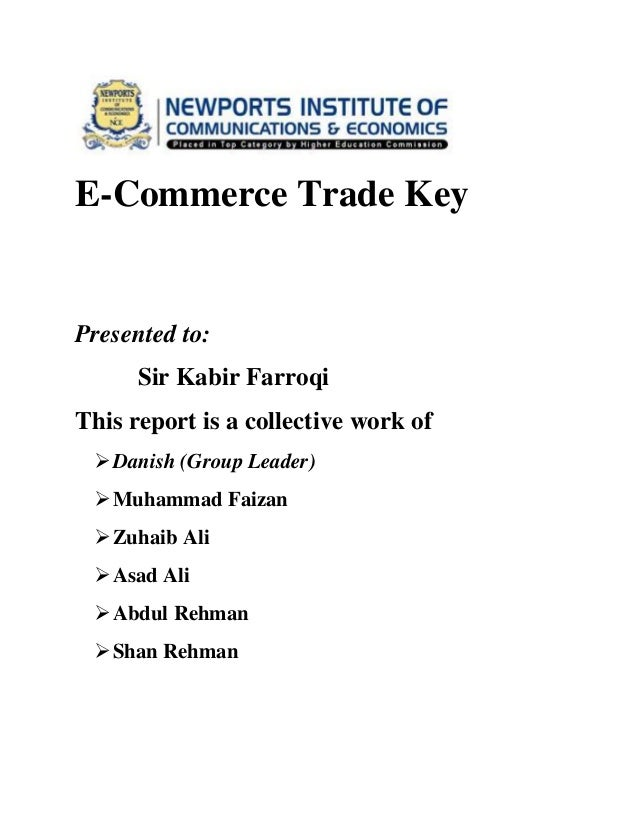 E-Commerce Trade Key  Presented to: Sir Kabir Farroqi This report is a collective work of  Danish (Group Leader)  Muhamm...