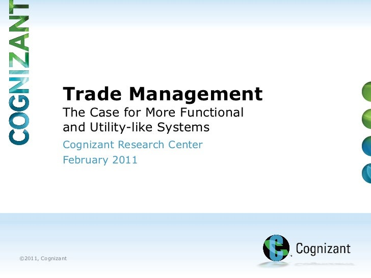 Cognizant Research Center  February 2011 Trade Management  The Case for More Functional  and Utility-like Systems