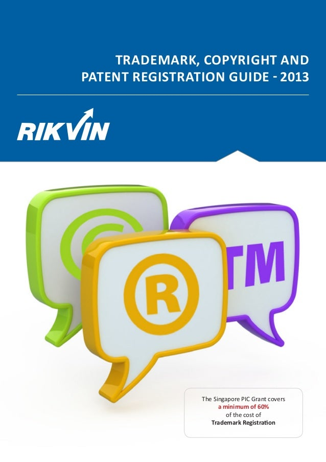 TRADEMARK, COPYRIGHT ANDPATENT REGISTRATION GUIDE - 2013                The Singapore PIC Grant covers                    ...