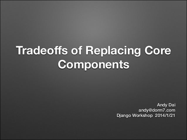 Tradeoffs of replacing core components