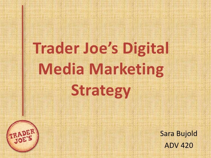 Trader Joe's Digital Media Marketing     Strategy                  Sara Bujold                   ADV 420