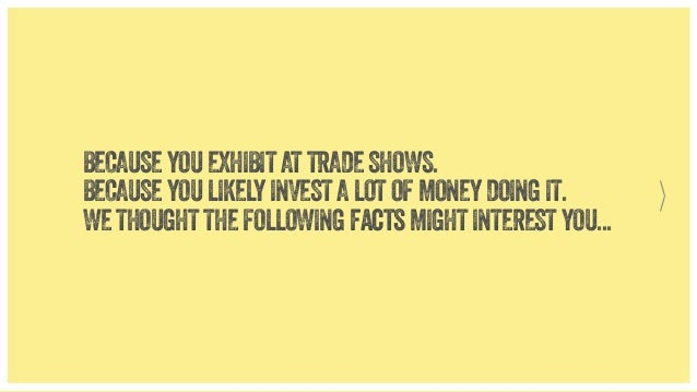BECAUSE YOU EXHIBIT AT TRADE SHOWS. BECAUSE YOU LIKELY INVEST A LOT OF MONEY DOING IT. WE THOUGHT THE FOLLOWING facts MIGH...