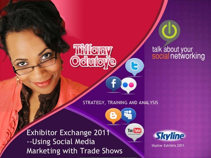 STRATEGY, TRAINING AND ANALYSIS Exhibitor Exchange 2011 --Using Social Media Marketing with Trade Shows Skyline Exhibits 2...