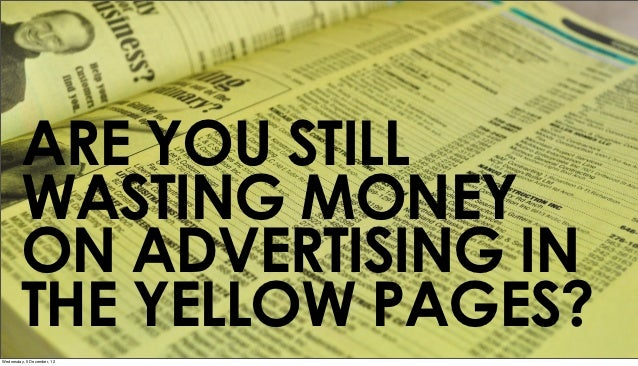ARE YOU STILL        WASTING MONEY        ON ADVERTISING IN        THE YELLOW PAGES?Wednesday, 5 December, 12