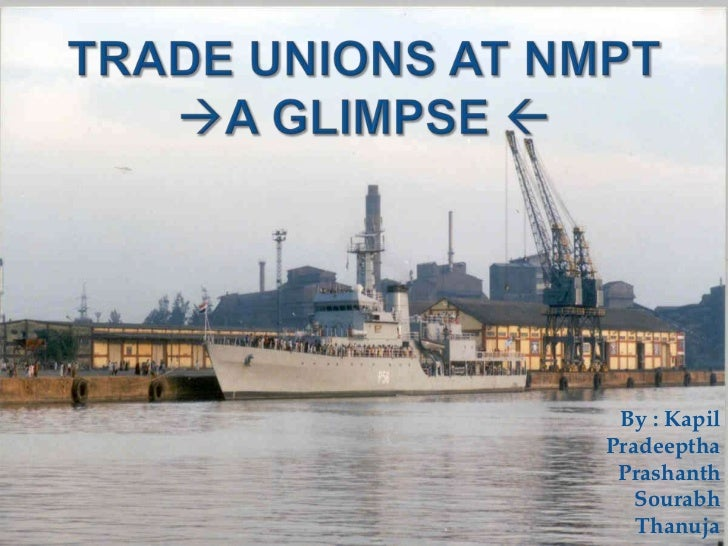 TRADE UNIONs at NMPT a Glimpse <br />By : Kapil<br />Pradeeptha<br />Prashanth<br />Sourabh<br />Thanuja<br />