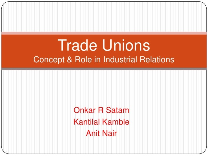 Trade UnionsConcept & Role in Industrial Relations          Onkar R Satam          Kantilal Kamble             Anit Nair