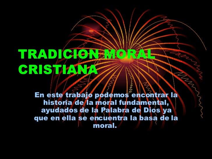 TRADICION MORAL CRISTIANA En este trabajo podemos encontrar la historia de la moral fundamental, ayudados de la Palabra de...