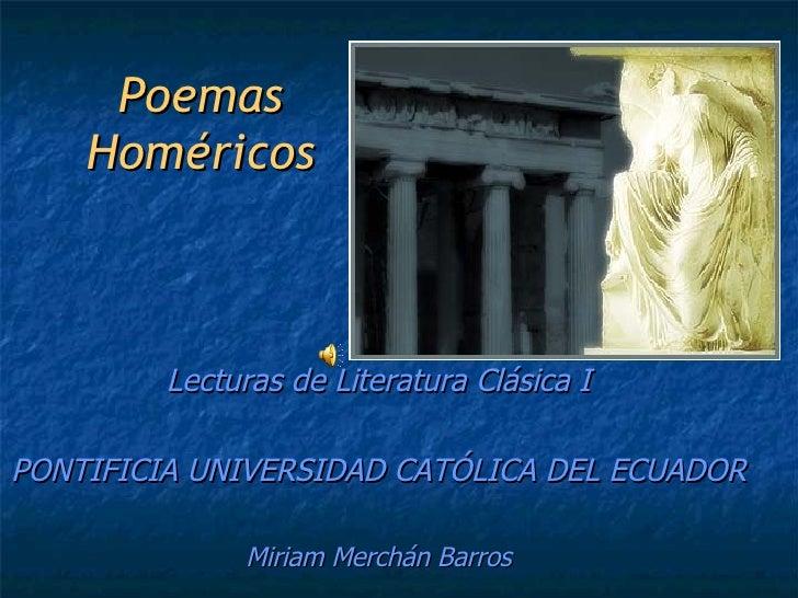 Poemas Homéricos Lecturas de Literatura Clásica I PONTIFICIA UNIVERSIDAD CATÓLICA DEL ECUADOR Miriam Merchán Barros