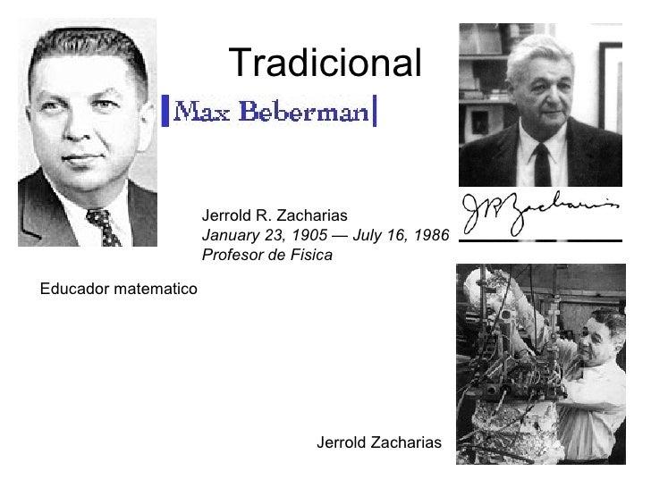 Tradicional Jerrold Zacharias  Jerrold R. Zacharias January 23, 1905 — July 16, 1986 Profesor de Fisica Educador matematico