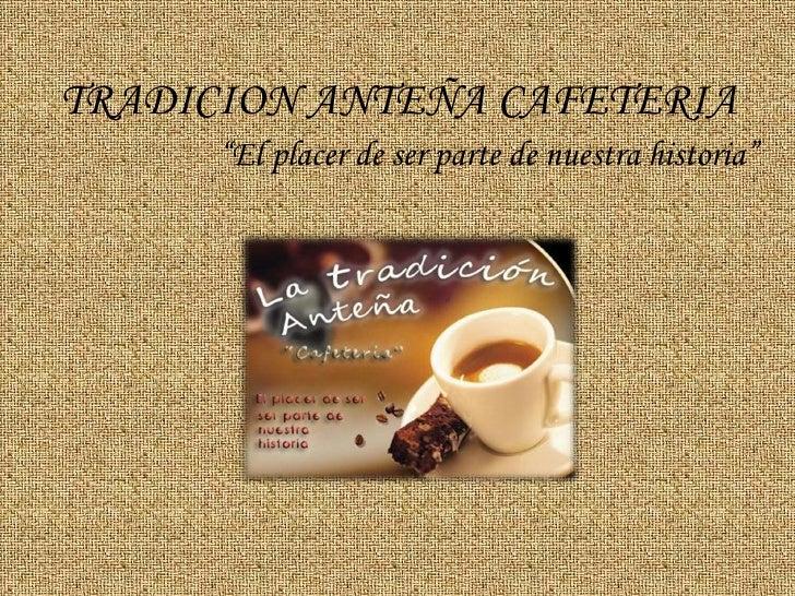 """TRADICION ANTEÑA CAFETERIA       """"El placer de ser parte de nuestra historia"""""""