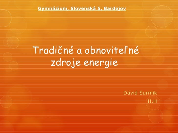 Gymnázium, Slovenská 5, BardejovTradičné a obnoviteľné   zdroje energie                                Dávid Surmik       ...