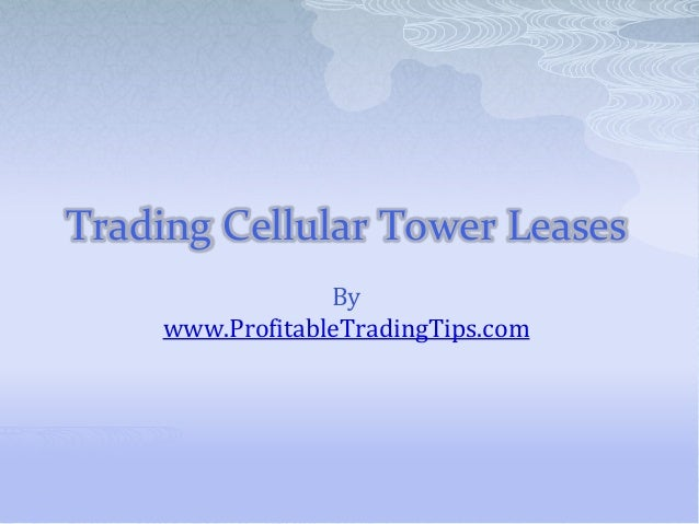 Trading Cellular Tower LeasesBywww.ProfitableTradingTips.com