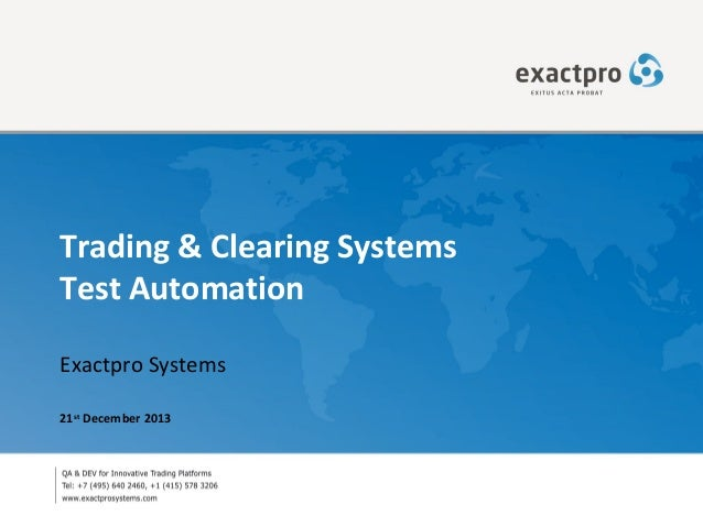 Trading & Clearing Systems Test Automation Exactpro Systems 21st December 2013