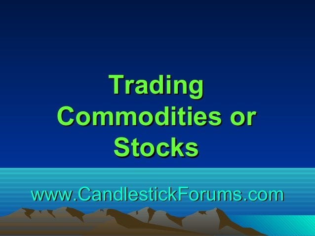 www.CandlestickForums.comwww.CandlestickForums.com TradingTrading Commodities orCommodities or StocksStocks