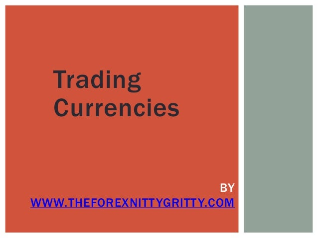 Trading Currencies BY WWW.THEFOREXNITTYGRITTY.COM