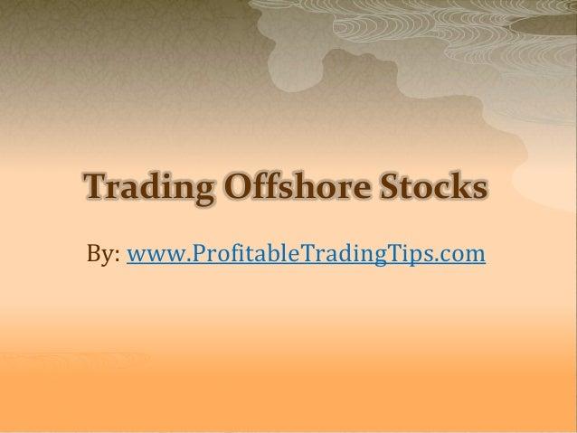 Trading Offshore Stocks By: www.ProfitableTradingTips.com