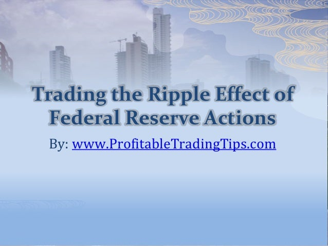 Trading the Ripple Effect of Federal Reserve Actions By: www.ProfitableTradingTips.com