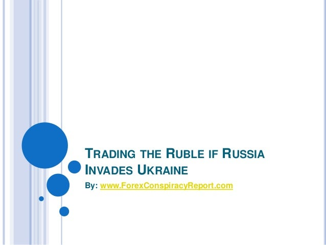 TRADING THE RUBLE IF RUSSIA  INVADES UKRAINE  By: www.ForexConspiracyReport.com