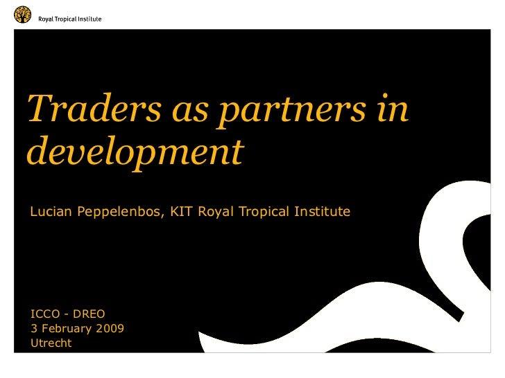 Traders as partners in  development Lucian Peppelenbos, KIT Royal Tropical Institute ICCO - DREO 3 February 2009 Utrecht