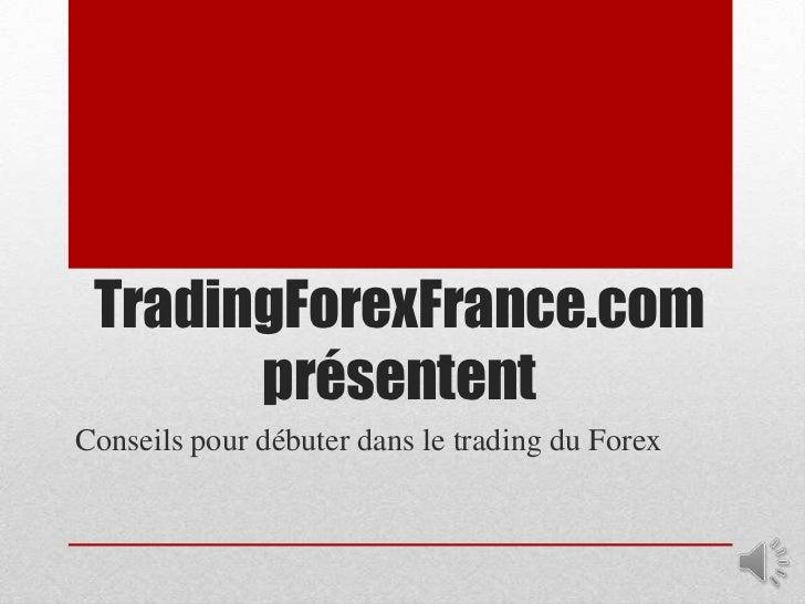 TradingForexFrance.com       présententConseils pour débuter dans le trading du Forex
