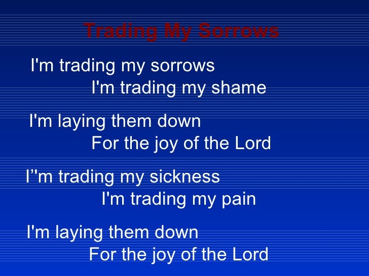 Trading My Sorrows I'm trading my sorrows  I'm trading my shame  I'm laying them down  For the joy of the Lord I''m tradin...