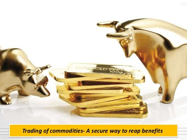 Trading of commodities- A secure way to reap benefits