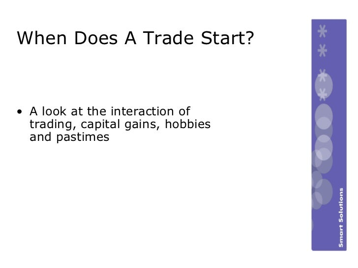 When Does A Trade Start? <ul><li>A look at the interaction of trading, capital gains, hobbies and pastimes </li></ul>