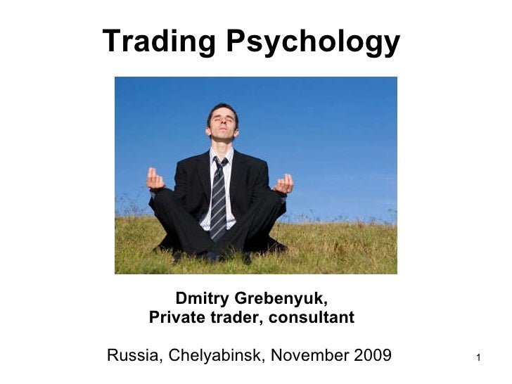 Trading Psychology   Dmitry Grebenyuk, Private trader, consultant Russia, Chelyabinsk, November 2009